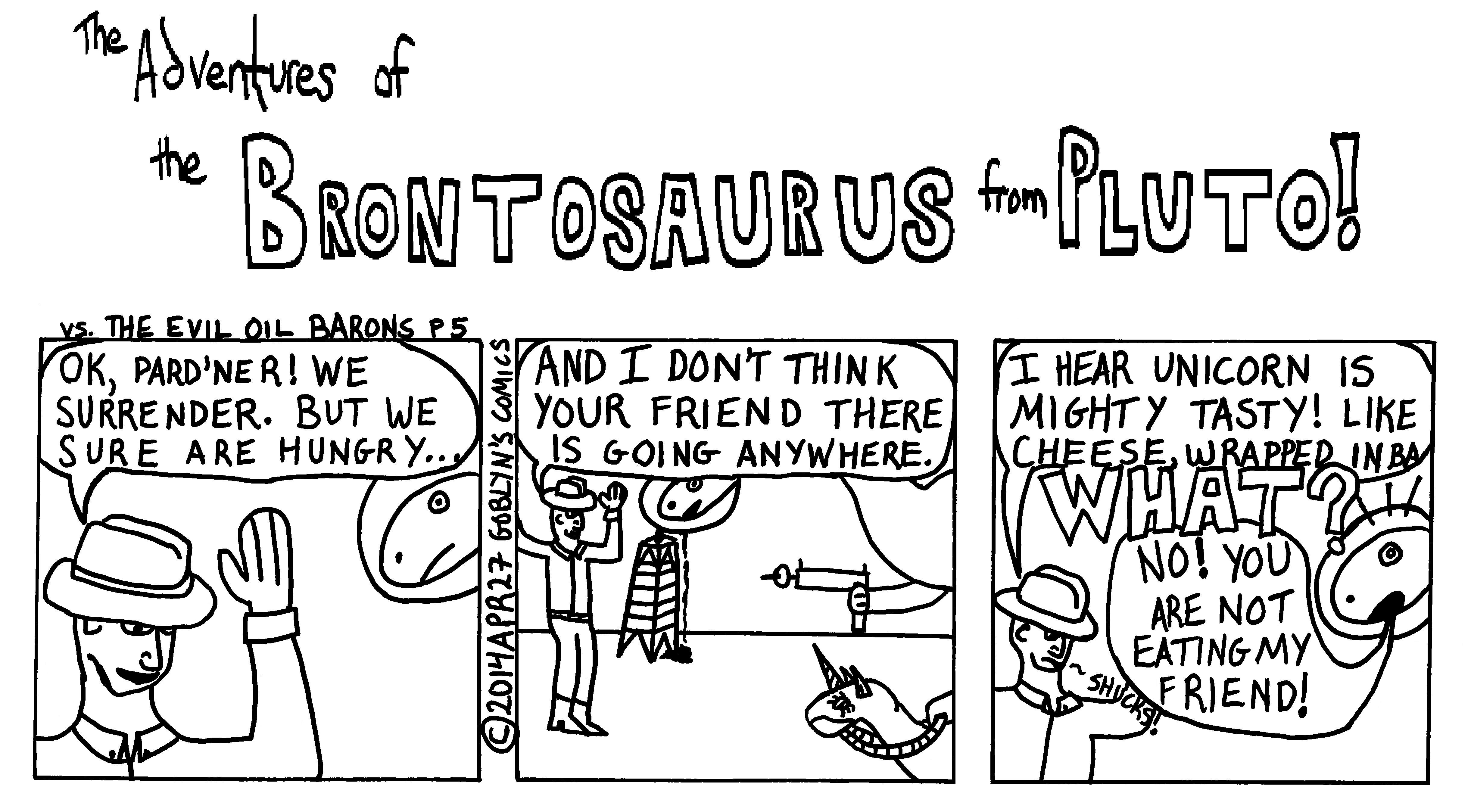 "The Adventures of the Brontosaurus from Pluto! vs the Evil Oil Barons Part 5. ""We surrender, but boy, we sure are hungry. How about if we eat the Unicorn from Atlantis? I hear that unicorn meat tastes like cheese, wrapped in bacon, with a hint of apricot jam..."""